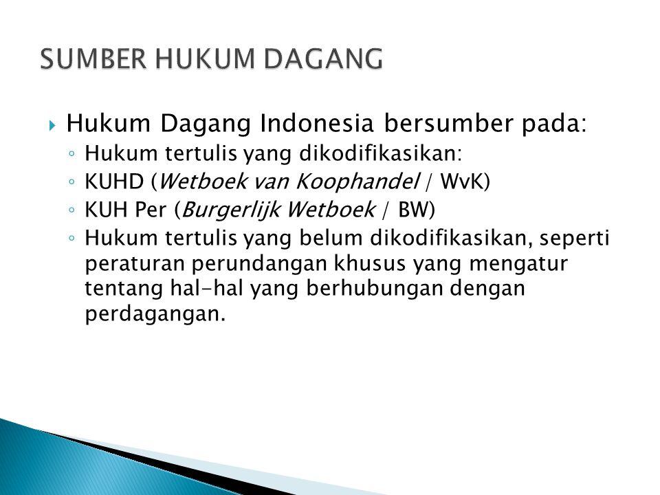  Hukum Dagang Indonesia bersumber pada: ◦ Hukum tertulis yang dikodifikasikan: ◦ KUHD (Wetboek van Koophandel / WvK) ◦ KUH Per (Burgerlijk Wetboek /