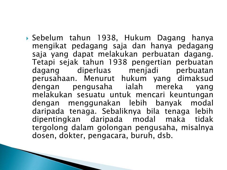  Sebelum tahun 1938, Hukum Dagang hanya mengikat pedagang saja dan hanya pedagang saja yang dapat melakukan perbuatan dagang. Tetapi sejak tahun 1938
