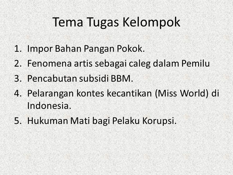 Tema Tugas Kelompok 1.Impor Bahan Pangan Pokok. 2.Fenomena artis sebagai caleg dalam Pemilu 3.Pencabutan subsidi BBM. 4.Pelarangan kontes kecantikan (