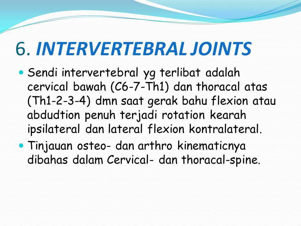 6. INTERVERTEBRAL JOINTS Sendi intervertebral yg terlibat adalah cervical bawah (C6-7-Th1) dan thoracal atas (Th1-2-3-4) dmn saat gerak bahu flexion a