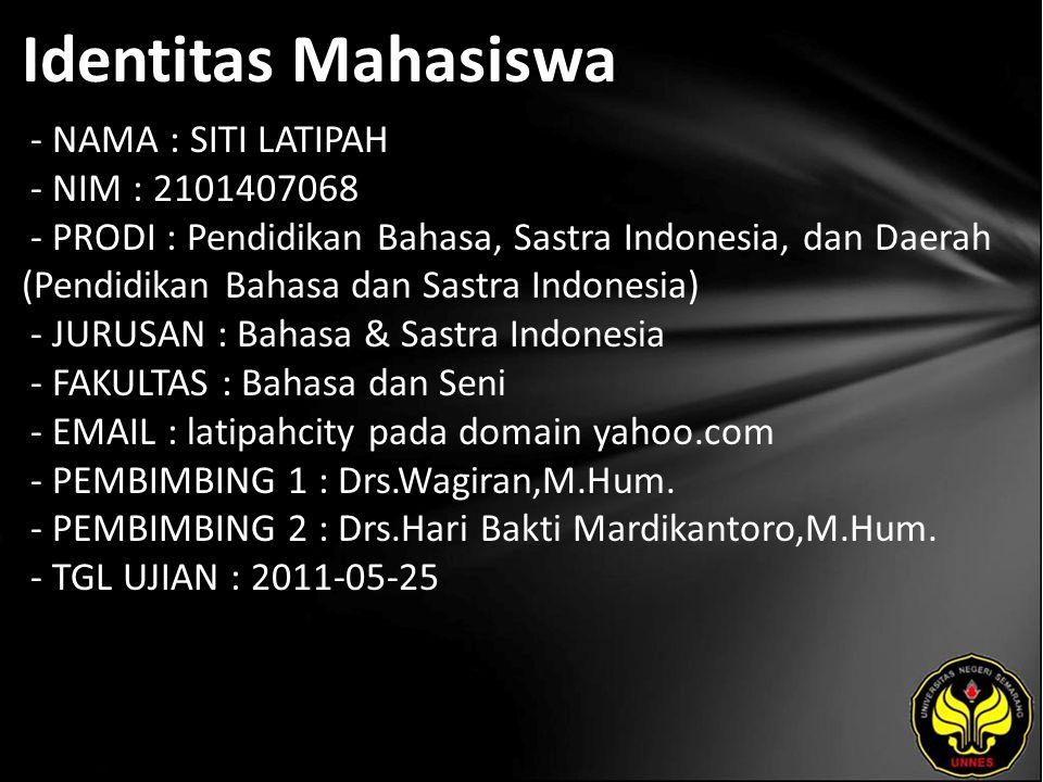 Identitas Mahasiswa - NAMA : SITI LATIPAH - NIM : 2101407068 - PRODI : Pendidikan Bahasa, Sastra Indonesia, dan Daerah (Pendidikan Bahasa dan Sastra Indonesia) - JURUSAN : Bahasa & Sastra Indonesia - FAKULTAS : Bahasa dan Seni - EMAIL : latipahcity pada domain yahoo.com - PEMBIMBING 1 : Drs.Wagiran,M.Hum.