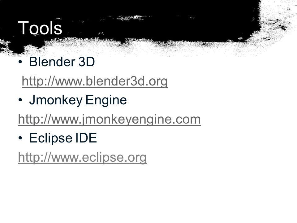Tools Blender 3D http://www.blender3d.org Jmonkey Engine http://www.jmonkeyengine.com Eclipse IDE http://www.eclipse.org