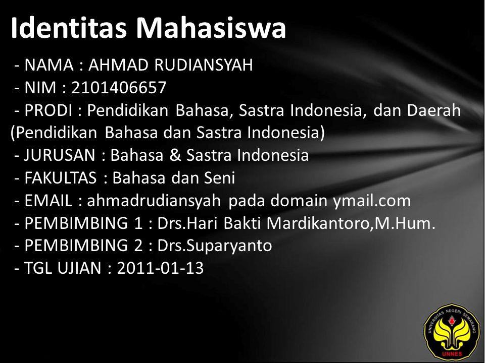 Identitas Mahasiswa - NAMA : AHMAD RUDIANSYAH - NIM : 2101406657 - PRODI : Pendidikan Bahasa, Sastra Indonesia, dan Daerah (Pendidikan Bahasa dan Sastra Indonesia) - JURUSAN : Bahasa & Sastra Indonesia - FAKULTAS : Bahasa dan Seni - EMAIL : ahmadrudiansyah pada domain ymail.com - PEMBIMBING 1 : Drs.Hari Bakti Mardikantoro,M.Hum.