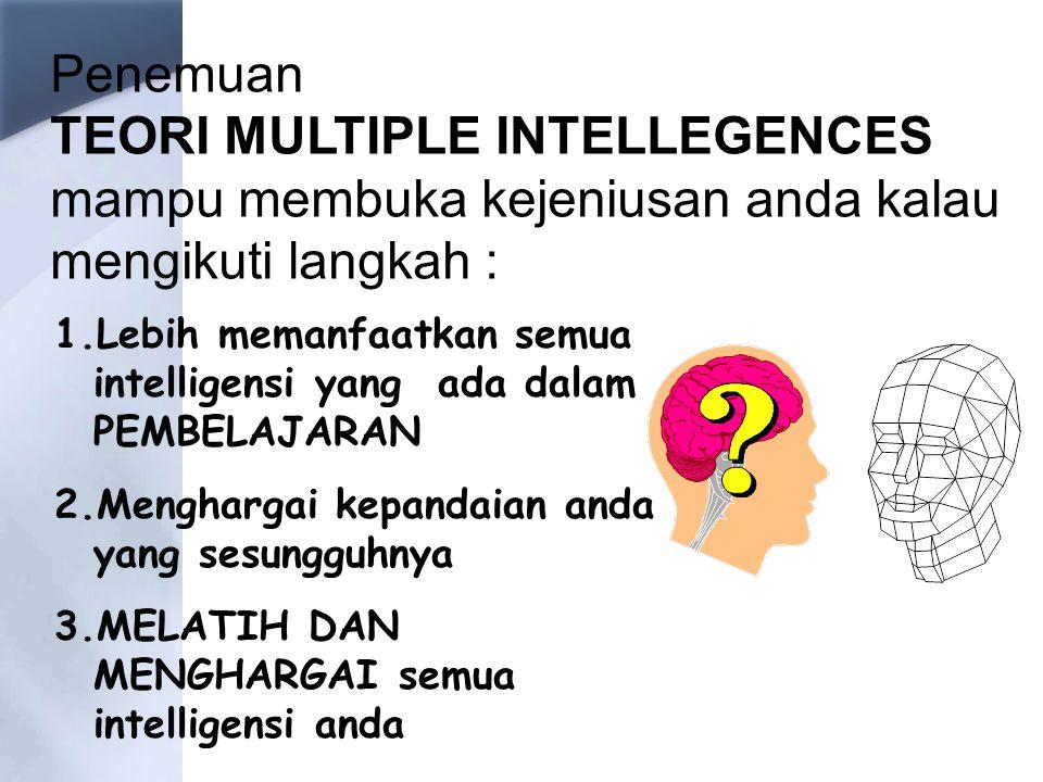 Penemuan TEORI MULTIPLE INTELLEGENCES mampu membuka kejeniusan anda kalau mengikuti langkah : 1.Lebih memanfaatkan semua intelligensi yang ada dalam PEMBELAJARAN 2.Menghargai kepandaian anda yang sesungguhnya 3.MELATIH DAN MENGHARGAI semua intelligensi anda