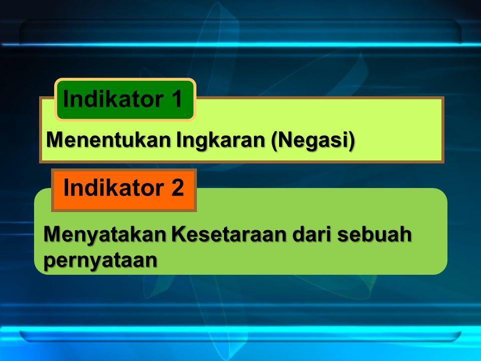 Menyatakan Kesetaraan dari sebuah pernyataan Menentukan Ingkaran (Negasi) Indikator 1 Indikator 2