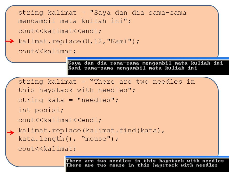 string kalimat = Saya dan dia sama-sama mengambil mata kuliah ini ; cout<<kalimat<<endl; kalimat.replace(0,12, Kami ); cout<<kalimat; string kalimat = There are two needles in this haystack with needles ; string kata = needles ; int posisi; cout<<kalimat<<endl; kalimat.replace(kalimat.find(kata), kata.length(), mouse ); cout<<kalimat;