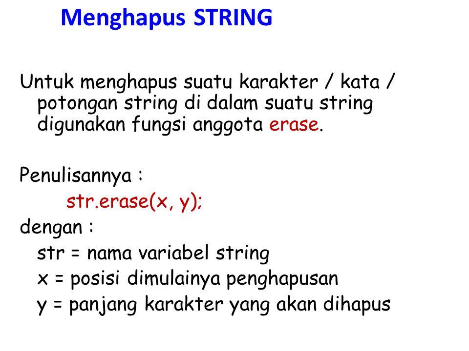 Menghapus STRING Untuk menghapus suatu karakter / kata / potongan string di dalam suatu string digunakan fungsi anggota erase. Penulisannya : str.eras