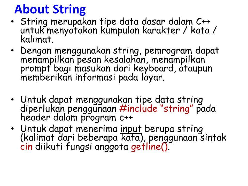 GETLINE() Penulisan getline getline (cin, nama_variabel) //fungsi getline string kalimat1, kalimat2; cout<< Masukkan kalimat 1 : ; getline(cin, kalimat1); cout<< Masukkan kalimat 2 : ; getline(cin, kalimat2); cout<<kalimat1<<endl<<kalimat2;