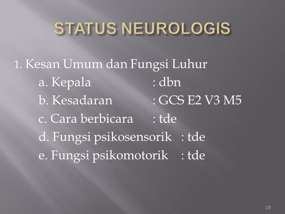 1. Kesan Umum dan Fungsi Luhur a. Kepala : dbn b. Kesadaran : GCS E2 V3 M5 c. Cara berbicara: tde d. Fungsi psikosensorik : tde e. Fungsi psikomotorik