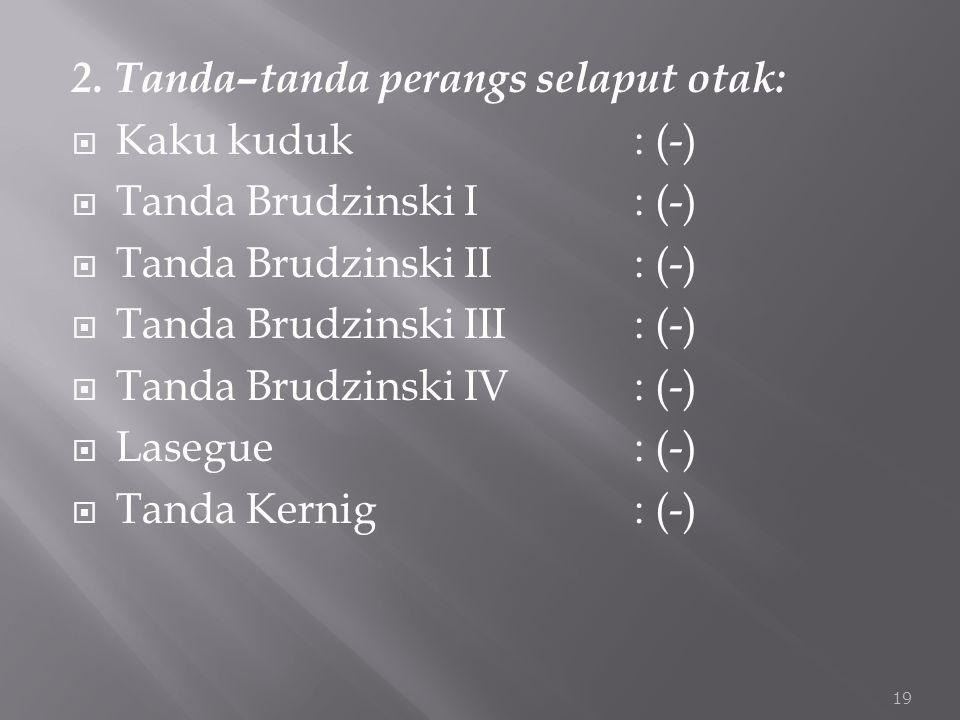 2. Tanda–tanda perangs selaput otak:  Kaku kuduk : (-)  Tanda Brudzinski I: (-)  Tanda Brudzinski II: (-)  Tanda Brudzinski III: (-)  Tanda Brudz