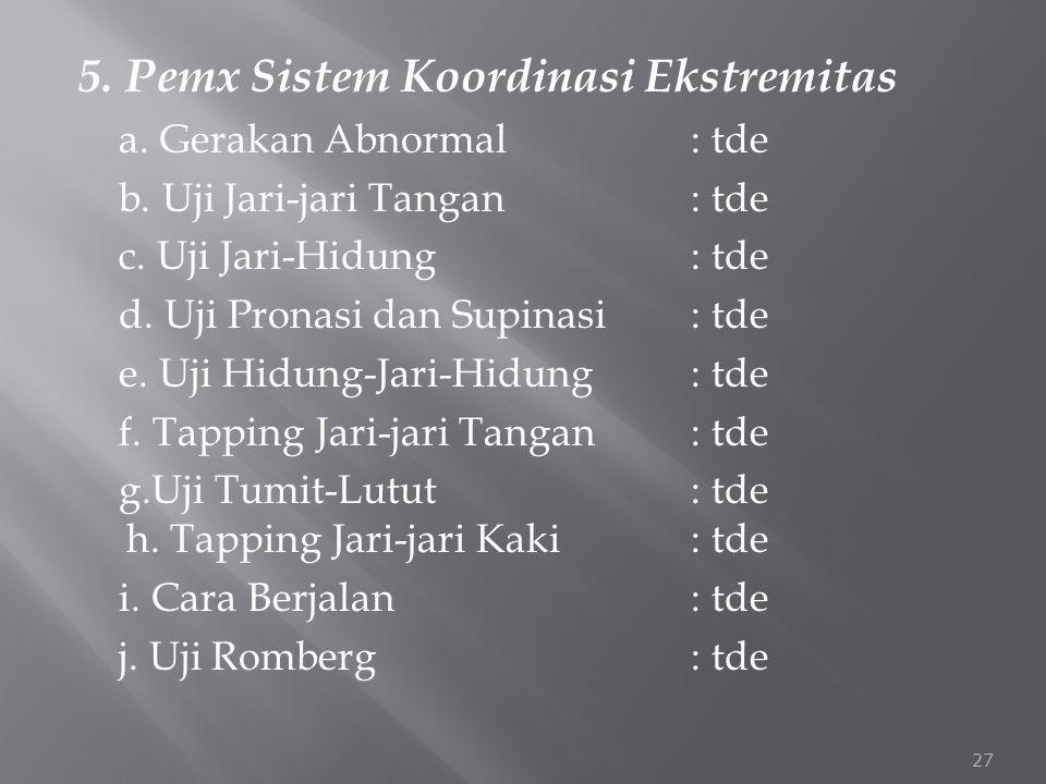 5. Pemx Sistem Koordinasi Ekstremitas a. Gerakan Abnormal: tde b. Uji Jari-jari Tangan : tde c. Uji Jari-Hidung: tde d. Uji Pronasi dan Supinasi : tde