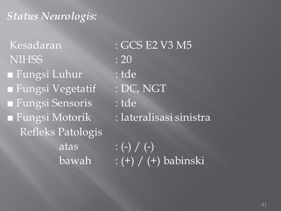 Status Neurologis: Kesadaran: GCS E2 V3 M5 NIHSS: 20 ■ Fungsi Luhur: tde ■ Fungsi Vegetatif: DC, NGT ■ Fungsi Sensoris: tde ■ Fungsi Motorik : lateral