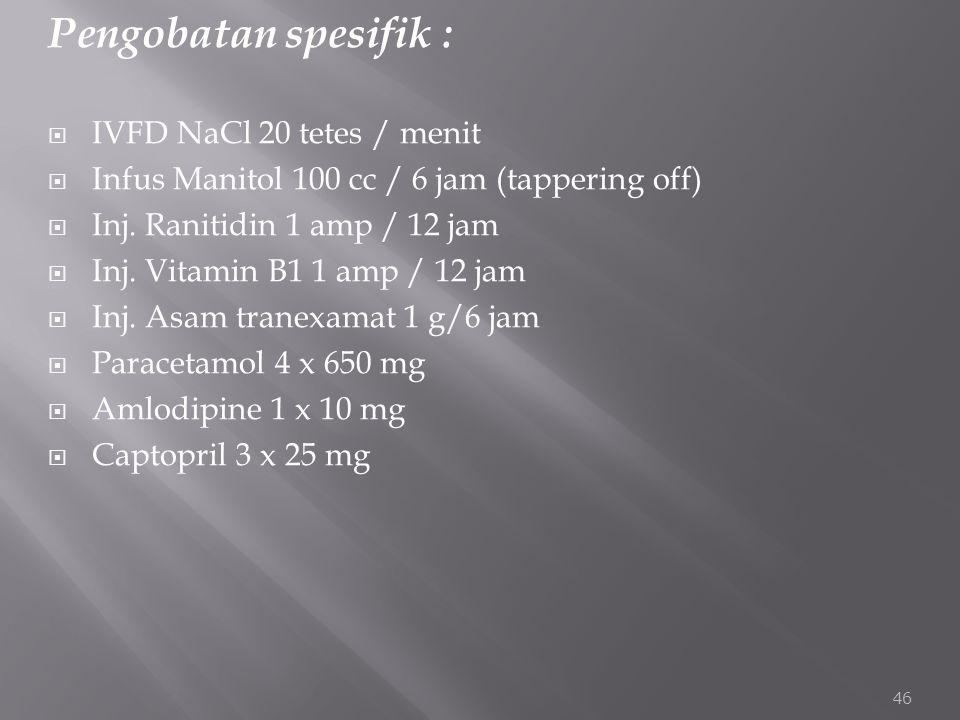 Pengobatan spesifik :  IVFD NaCl 20 tetes / menit  Infus Manitol 100 cc / 6 jam (tappering off)  Inj. Ranitidin 1 amp / 12 jam  Inj. Vitamin B1 1