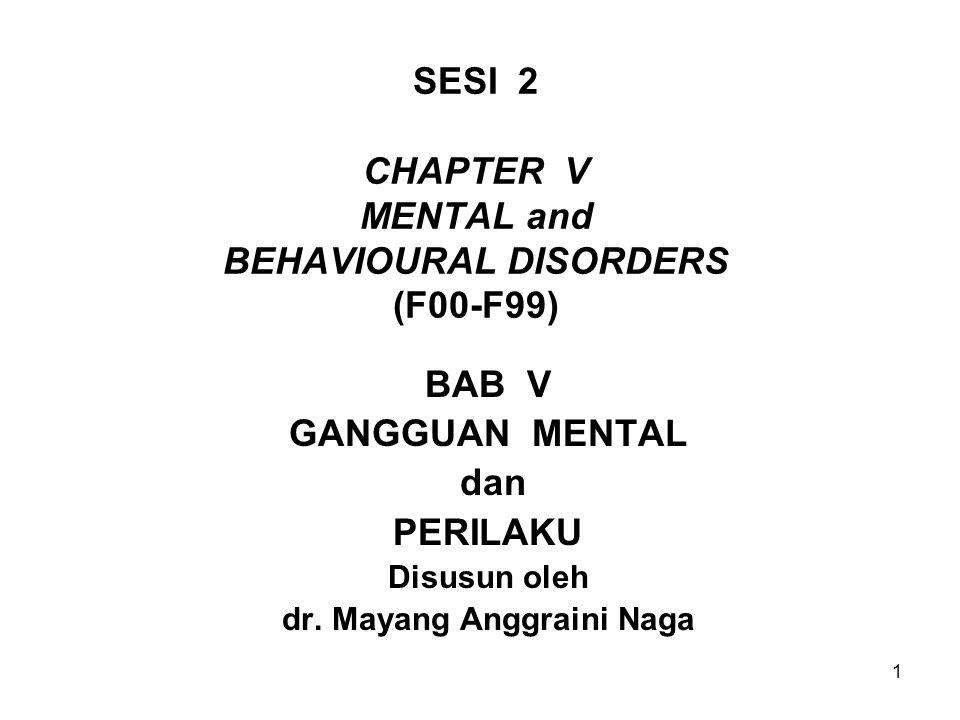 1 SESI 2 CHAPTER V MENTAL and BEHAVIOURAL DISORDERS (F00-F99) BAB V GANGGUAN MENTAL dan PERILAKU Disusun oleh dr. Mayang Anggraini Naga