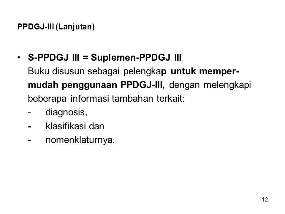 12 PPDGJ-III (Lanjutan) S-PPDGJ III = Suplemen-PPDGJ III Buku disusun sebagai pelengkap untuk memper- mudah penggunaan PPDGJ-III, dengan melengkapi be