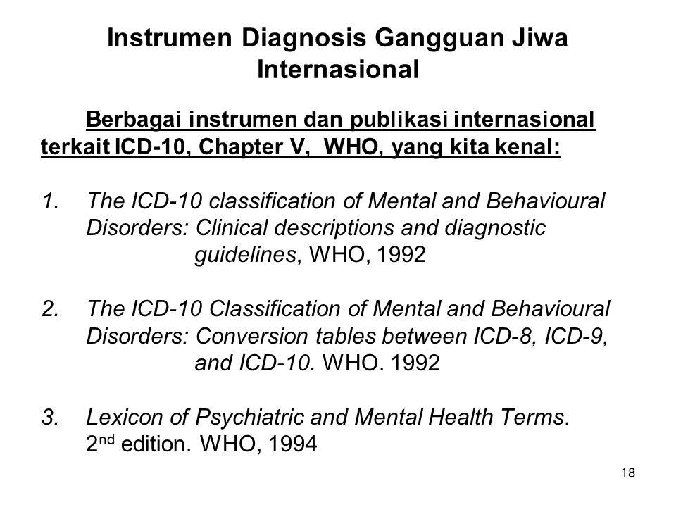 18 Instrumen Diagnosis Gangguan Jiwa Internasional Berbagai instrumen dan publikasi internasional terkait ICD-10, Chapter V, WHO, yang kita kenal: 1.T