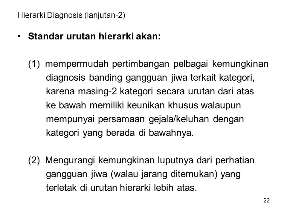 22 Hierarki Diagnosis (lanjutan-2) Standar urutan hierarki akan: (1) mempermudah pertimbangan pelbagai kemungkinan diagnosis banding gangguan jiwa ter
