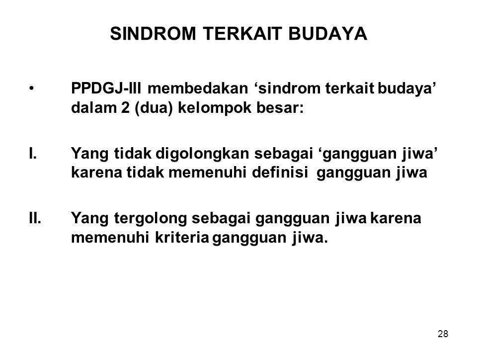 28 SINDROM TERKAIT BUDAYA PPDGJ-III membedakan 'sindrom terkait budaya' dalam 2 (dua) kelompok besar: I.Yang tidak digolongkan sebagai 'gangguan jiwa'