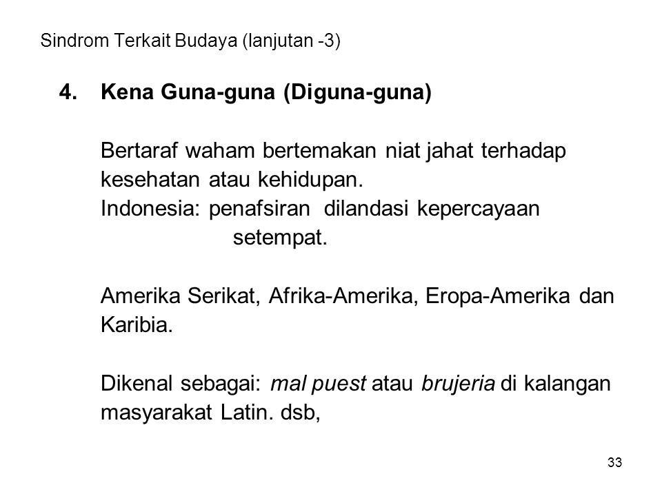 33 Sindrom Terkait Budaya (lanjutan -3) 4.Kena Guna-guna (Diguna-guna) Bertaraf waham bertemakan niat jahat terhadap kesehatan atau kehidupan. Indones