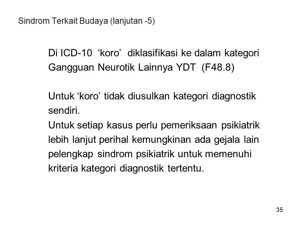 35 Sindrom Terkait Budaya (lanjutan -5) Di ICD-10 'koro' diklasifikasi ke dalam kategori Gangguan Neurotik Lainnya YDT (F48.8) Untuk 'koro' tidak dius