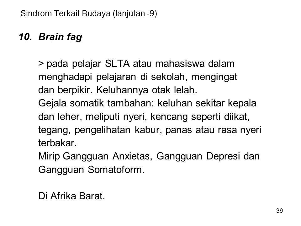 39 Sindrom Terkait Budaya (lanjutan -9) 10.Brain fag > pada pelajar SLTA atau mahasiswa dalam menghadapi pelajaran di sekolah, mengingat dan berpikir.