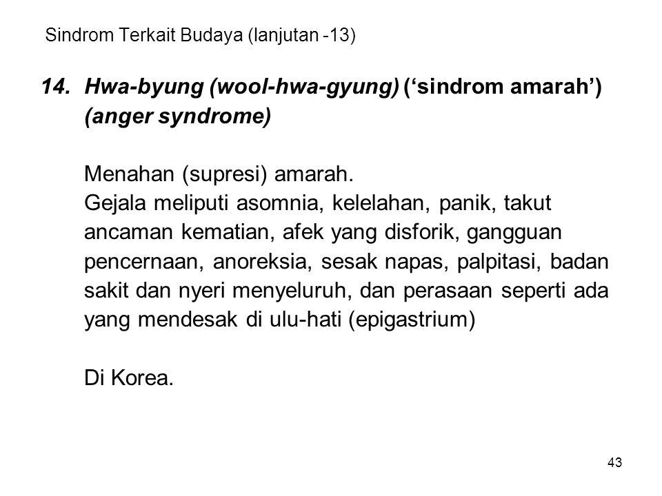 43 Sindrom Terkait Budaya (lanjutan -13) 14.Hwa-byung (wool-hwa-gyung) ('sindrom amarah') (anger syndrome) Menahan (supresi) amarah. Gejala meliputi a