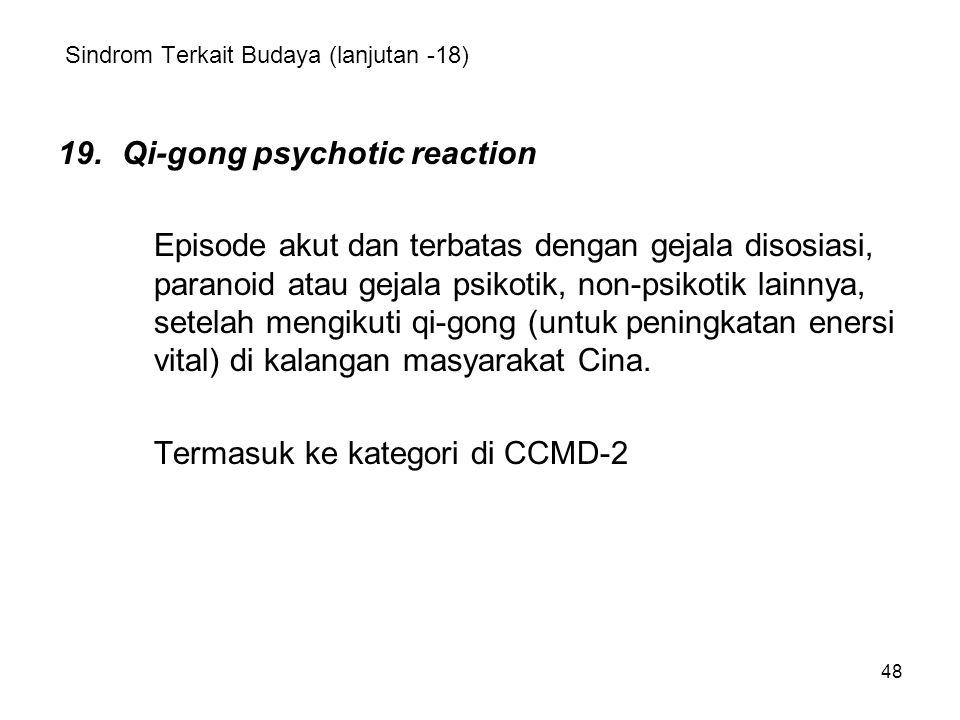 48 Sindrom Terkait Budaya (lanjutan -18) 19.Qi-gong psychotic reaction Episode akut dan terbatas dengan gejala disosiasi, paranoid atau gejala psikoti