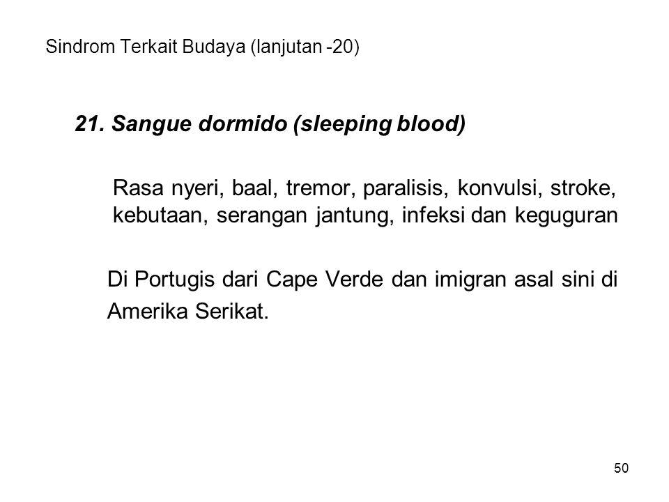 50 Sindrom Terkait Budaya (lanjutan -20) 21. Sangue dormido (sleeping blood) Rasa nyeri, baal, tremor, paralisis, konvulsi, stroke, kebutaan, serangan