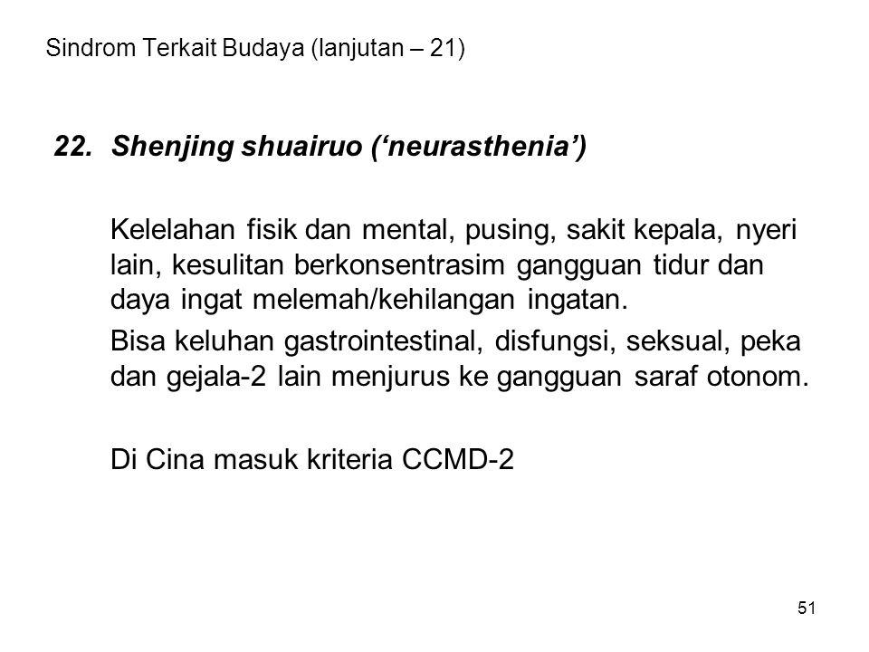 51 Sindrom Terkait Budaya (lanjutan – 21) 22.Shenjing shuairuo ('neurasthenia') Kelelahan fisik dan mental, pusing, sakit kepala, nyeri lain, kesulita