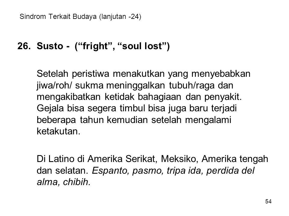 "54 Sindrom Terkait Budaya (lanjutan -24) 26.Susto - (""fright"", ""soul lost"") Setelah peristiwa menakutkan yang menyebabkan jiwa/roh/ sukma meninggalkan"
