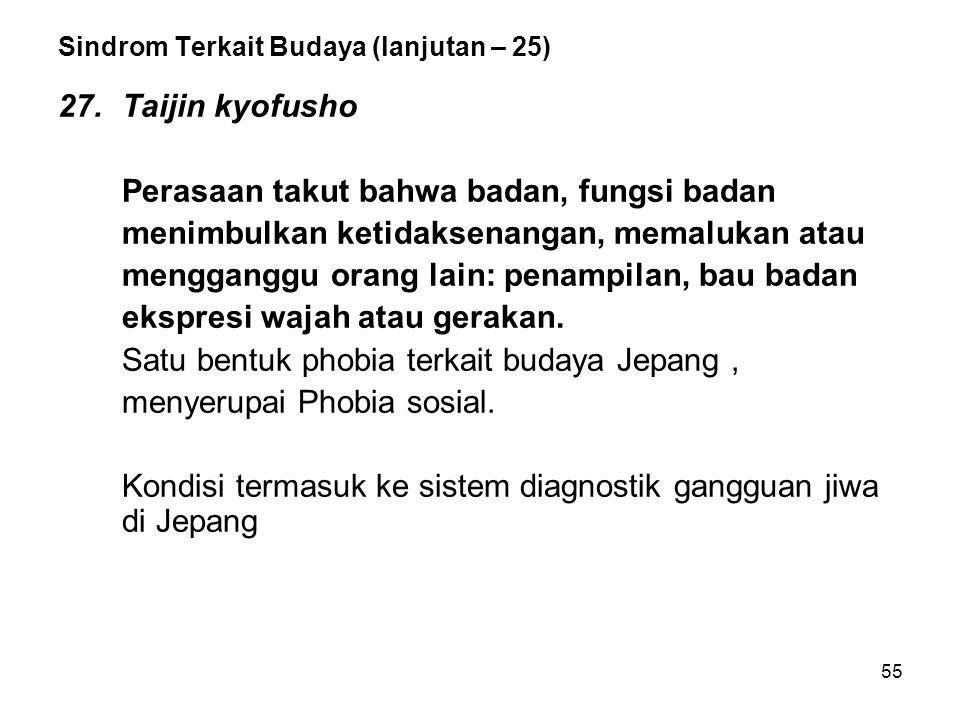 55 Sindrom Terkait Budaya (lanjutan – 25) 27.Taijin kyofusho Perasaan takut bahwa badan, fungsi badan menimbulkan ketidaksenangan, memalukan atau meng