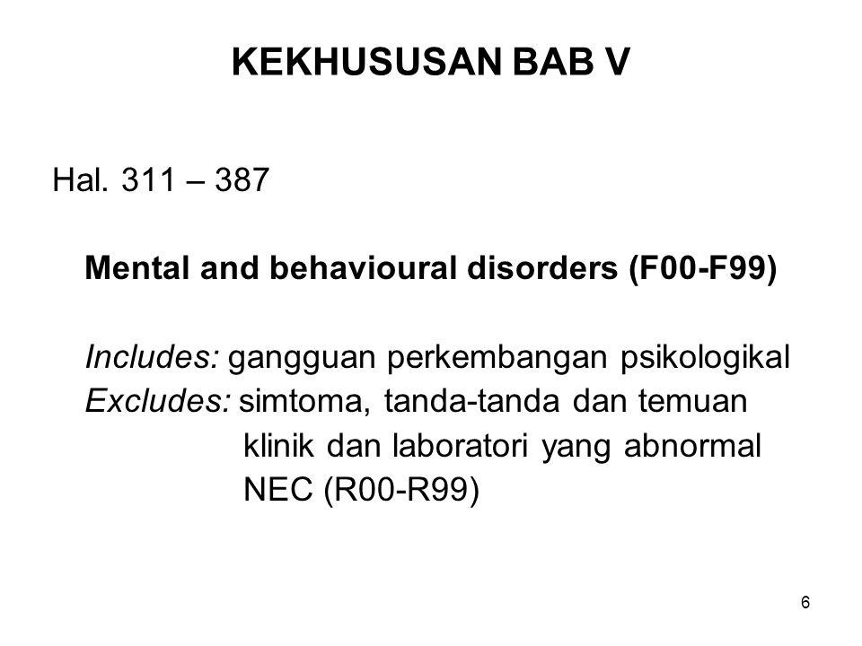 6 KEKHUSUSAN BAB V Hal. 311 – 387 Mental and behavioural disorders (F00-F99) Includes: gangguan perkembangan psikologikal Excludes: simtoma, tanda-tan