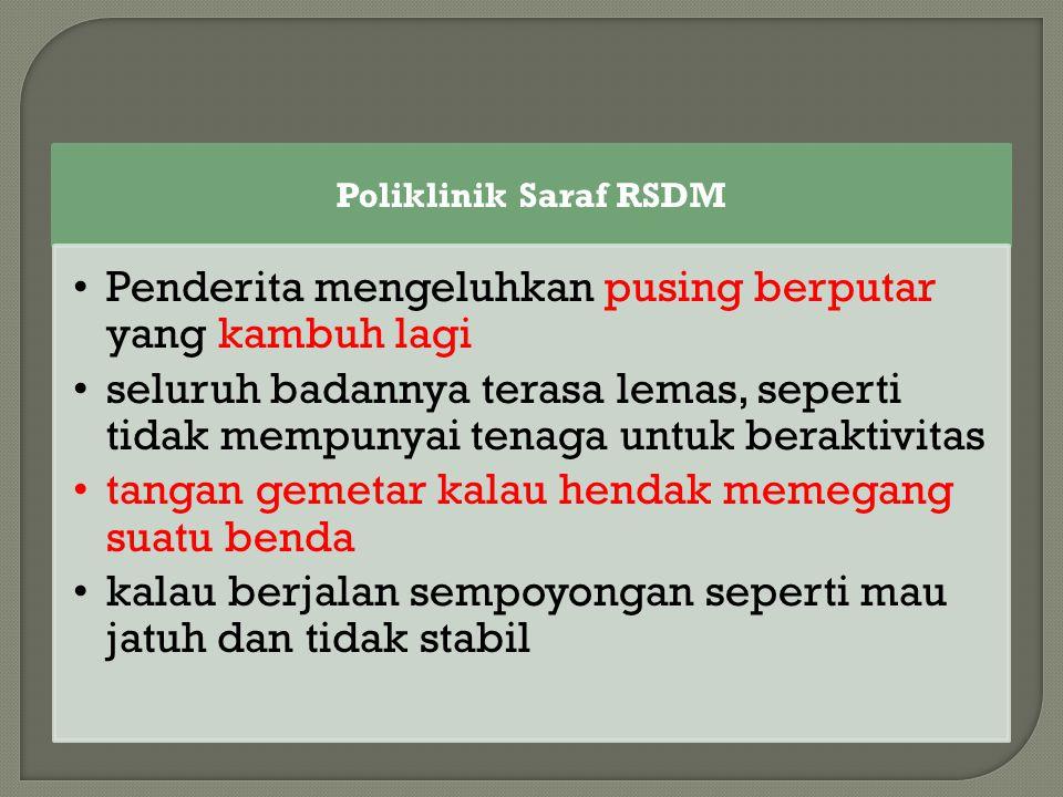Poliklinik Saraf RSDM Penderita mengeluhkan pusing berputar yang kambuh lagi seluruh badannya terasa lemas, seperti tidak mempunyai tenaga untuk berak