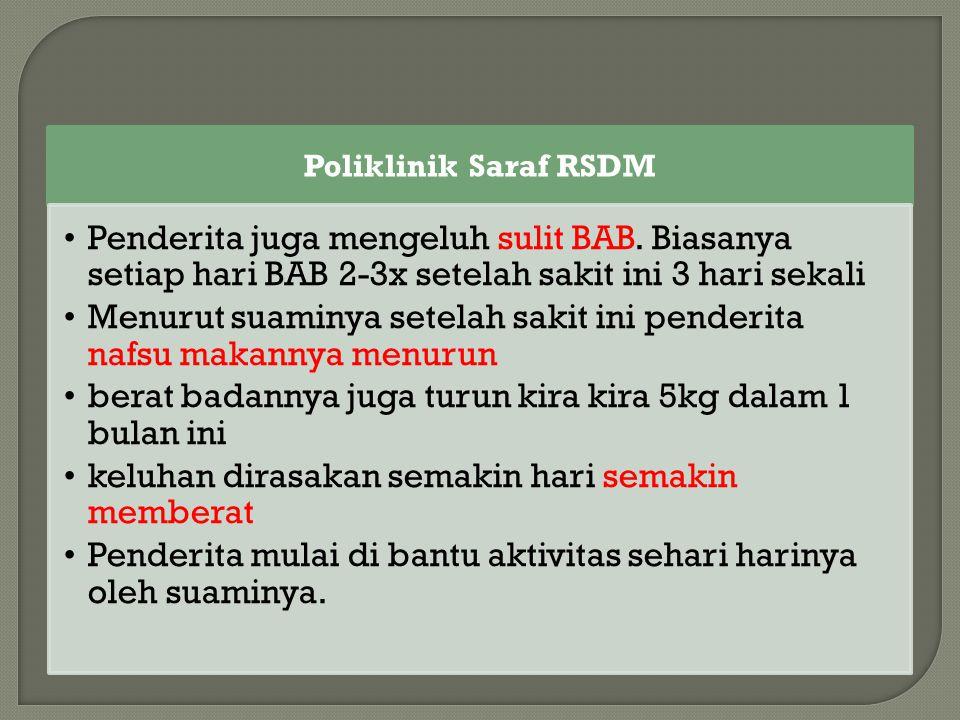 Poliklinik Saraf RSDM Penderita juga mengeluh sulit BAB. Biasanya setiap hari BAB 2-3x setelah sakit ini 3 hari sekali Menurut suaminya setelah sakit