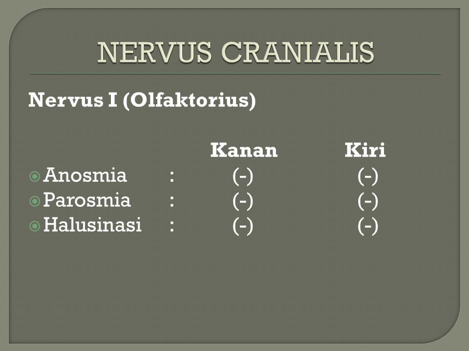 Nervus I (Olfaktorius) Kanan Kiri  Anosmia: (-) (-)  Parosmia: (-) (-)  Halusinasi: (-)(-)