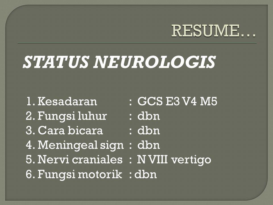 STATUS NEUROLOGIS 1. Kesadaran : GCS E3 V4 M5 2. Fungsi luhur : dbn 3. Cara bicara : dbn 4. Meningeal sign : dbn 5. Nervi craniales : N VIII vertigo 6