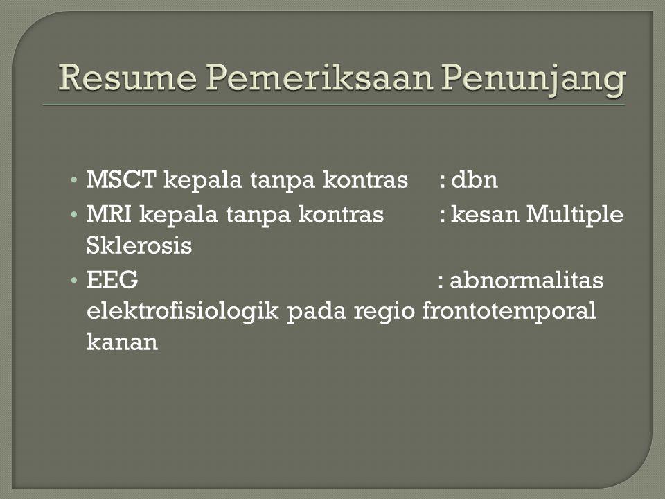 MSCT kepala tanpa kontras: dbn MRI kepala tanpa kontras: kesan Multiple Sklerosis EEG : abnormalitas elektrofisiologik pada regio frontotemporal kanan