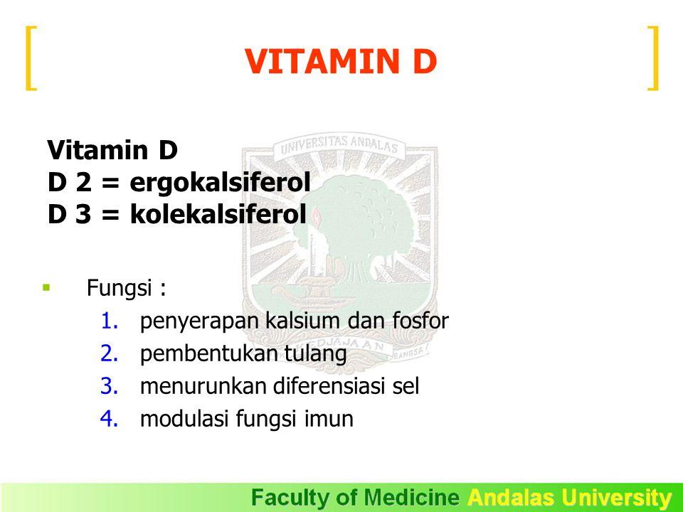 Vitamin D D 2 = ergokalsiferol D 3 = kolekalsiferol  Fungsi : 1.penyerapan kalsium dan fosfor 2.pembentukan tulang 3.menurunkan diferensiasi sel 4.modulasi fungsi imun VITAMIN D