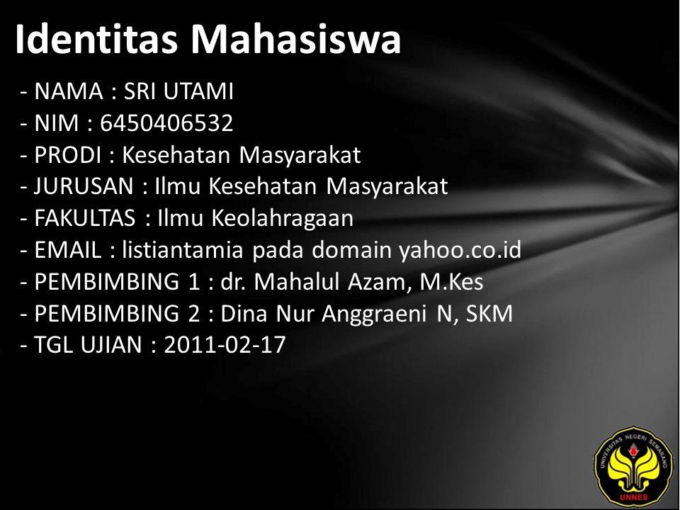 Identitas Mahasiswa - NAMA : SRI UTAMI - NIM : 6450406532 - PRODI : Kesehatan Masyarakat - JURUSAN : Ilmu Kesehatan Masyarakat - FAKULTAS : Ilmu Keolahragaan - EMAIL : listiantamia pada domain yahoo.co.id - PEMBIMBING 1 : dr.