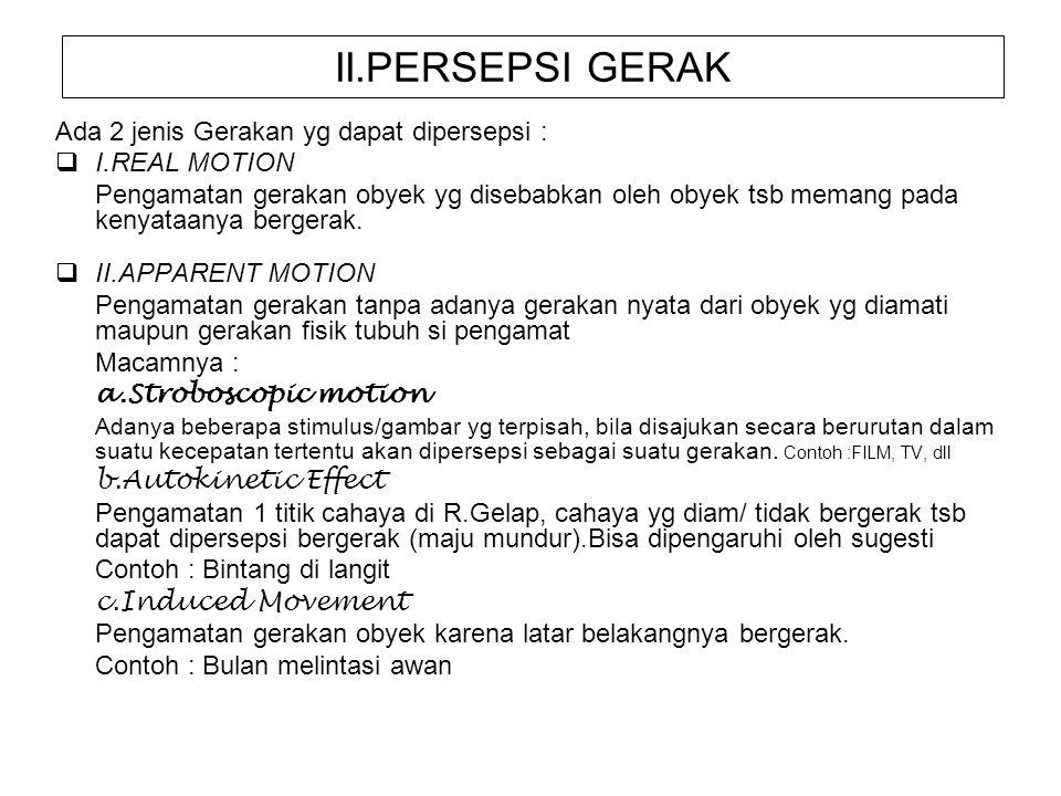 II.PERSEPSI GERAK Ada 2 jenis Gerakan yg dapat dipersepsi :  I.REAL MOTION Pengamatan gerakan obyek yg disebabkan oleh obyek tsb memang pada kenyataa