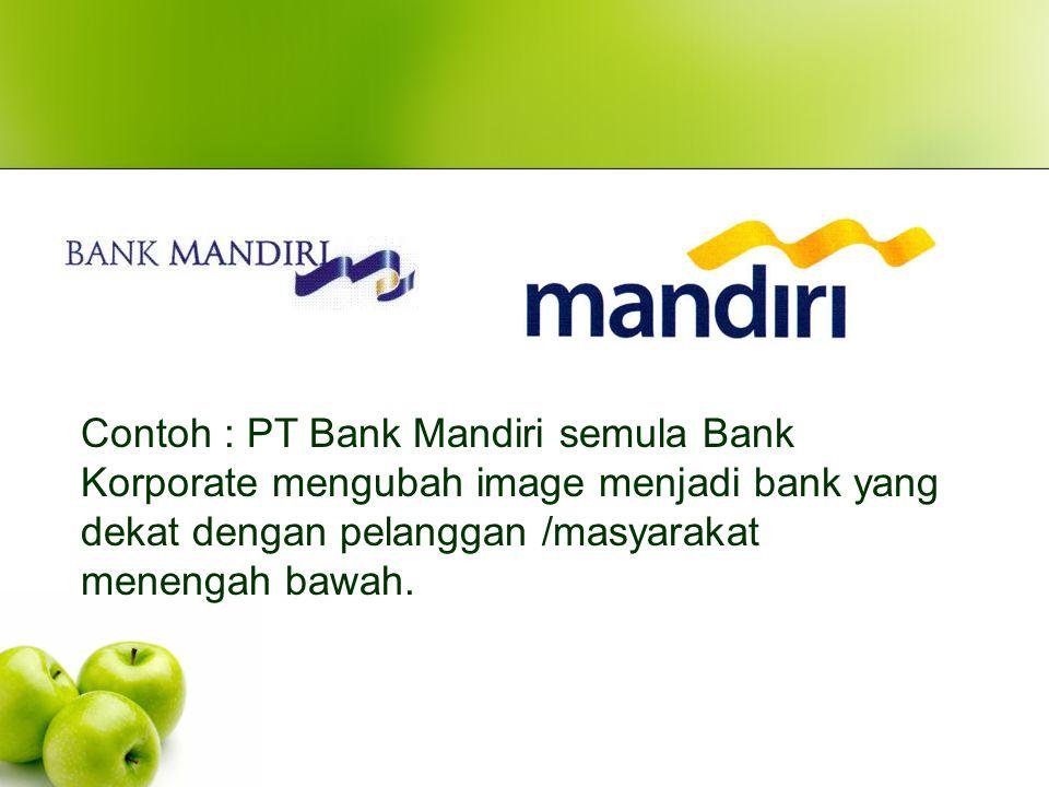 Contoh : PT Bank Mandiri semula Bank Korporate mengubah image menjadi bank yang dekat dengan pelanggan /masyarakat menengah bawah.