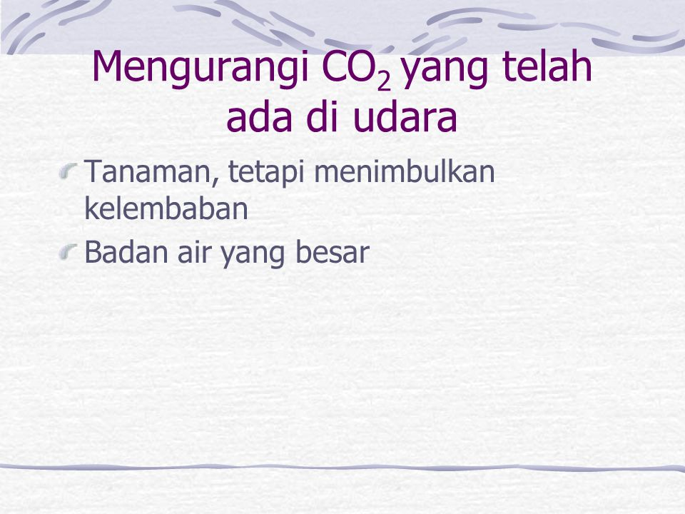 Mengurangi CO 2 yang telah ada di udara Tanaman, tetapi menimbulkan kelembaban Badan air yang besar