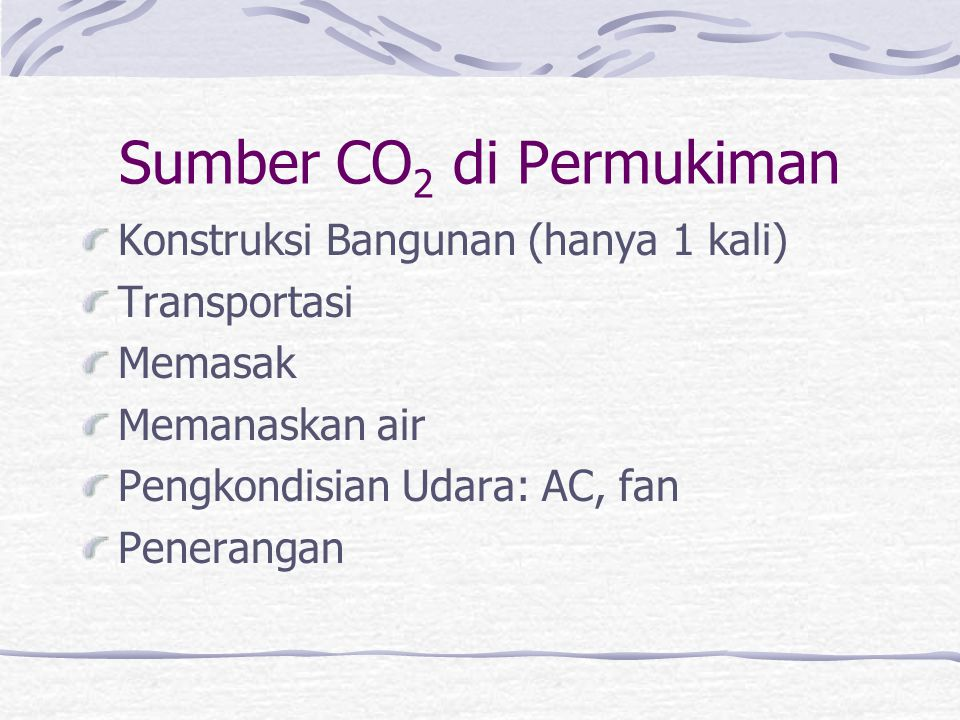 Sumber CO 2 di Permukiman Konstruksi Bangunan (hanya 1 kali) Transportasi Memasak Memanaskan air Pengkondisian Udara: AC, fan Penerangan