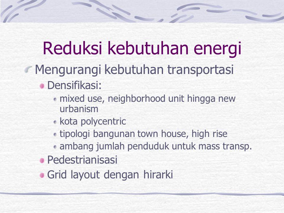 Reduksi kebutuhan energi Mengurangi kebutuhan transportasi Densifikasi: mixed use, neighborhood unit hingga new urbanism kota polycentric tipologi bangunan town house, high rise ambang jumlah penduduk untuk mass transp.