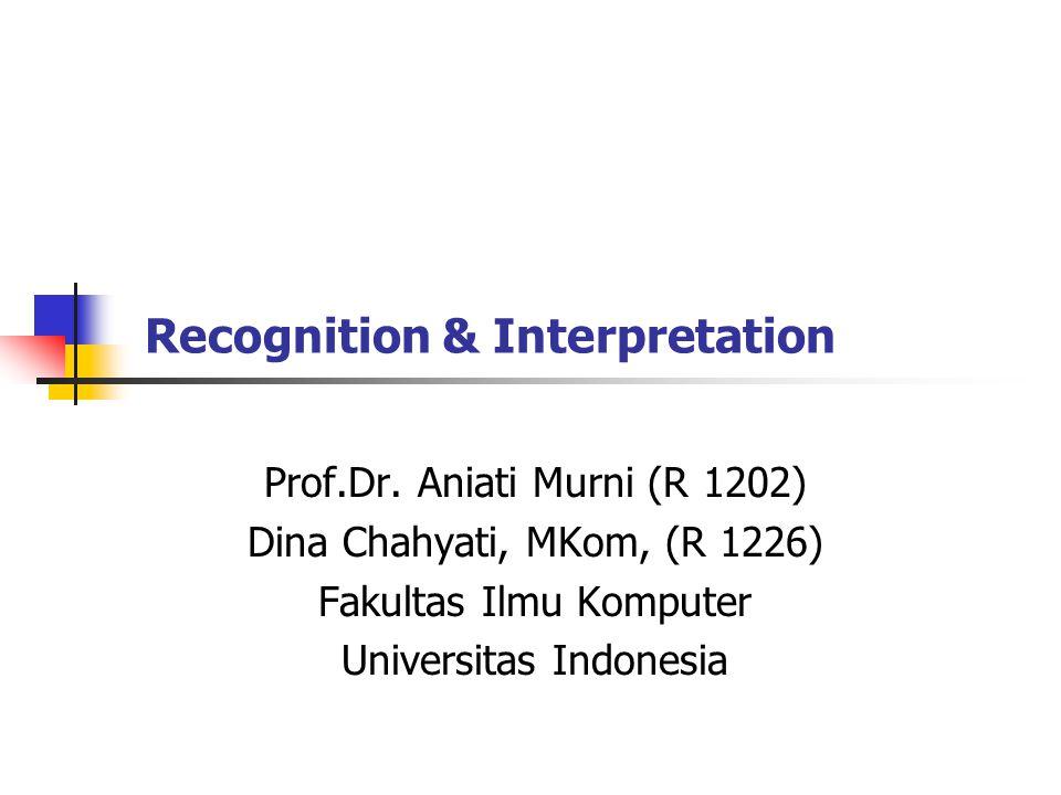Recognition & Interpretation Prof.Dr. Aniati Murni (R 1202) Dina Chahyati, MKom, (R 1226) Fakultas Ilmu Komputer Universitas Indonesia