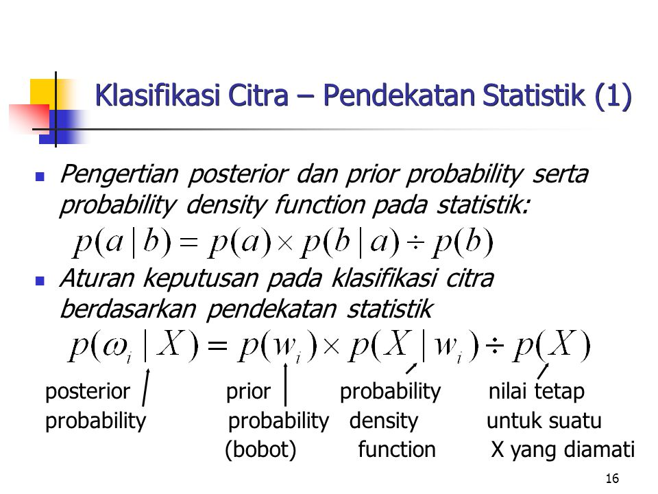 16 Klasifikasi Citra – Pendekatan Statistik (1) Pengertian posterior dan prior probability serta probability density function pada statistik: Aturan k