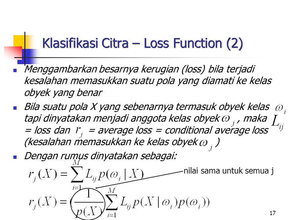 17 Klasifikasi Citra – Loss Function (2) Menggambarkan besarnya kerugian (loss) bila terjadi kesalahan memasukkan suatu pola yang diamati ke kelas oby