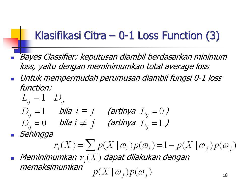 18 Klasifikasi Citra – 0-1 Loss Function (3) Bayes Classifier: keputusan diambil berdasarkan minimum loss, yaitu dengan meminimumkan total average los