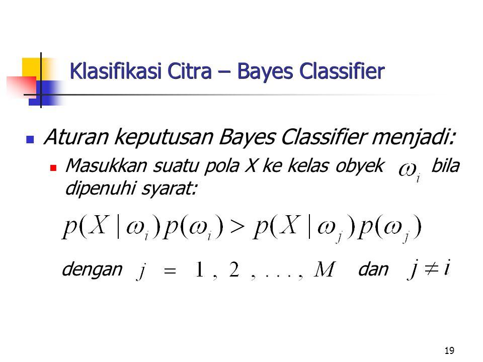 19 Klasifikasi Citra – Bayes Classifier Aturan keputusan Bayes Classifier menjadi: Masukkan suatu pola X ke kelas obyek bila dipenuhi syarat: dengan d