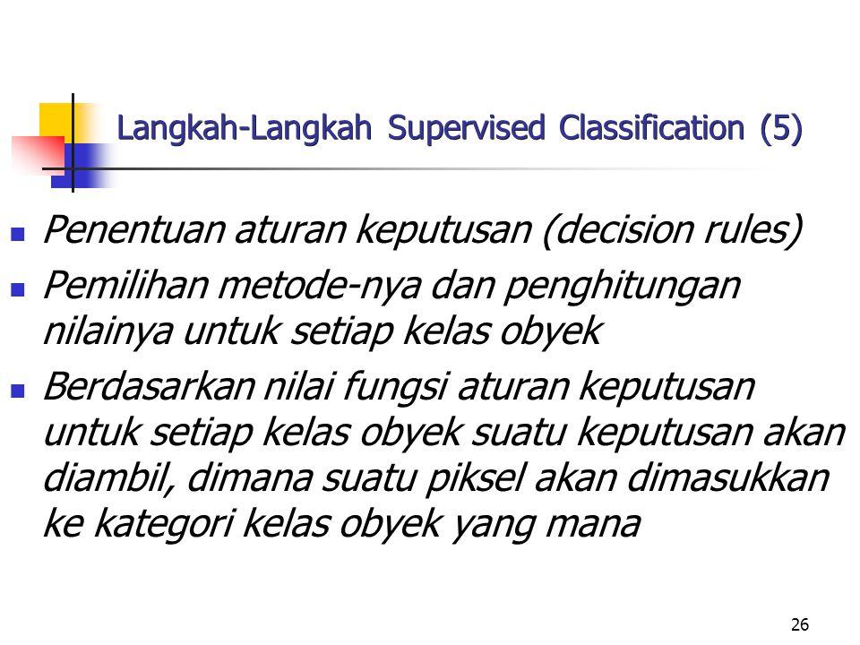 26 Langkah-Langkah Supervised Classification (5) Penentuan aturan keputusan (decision rules) Pemilihan metode-nya dan penghitungan nilainya untuk seti
